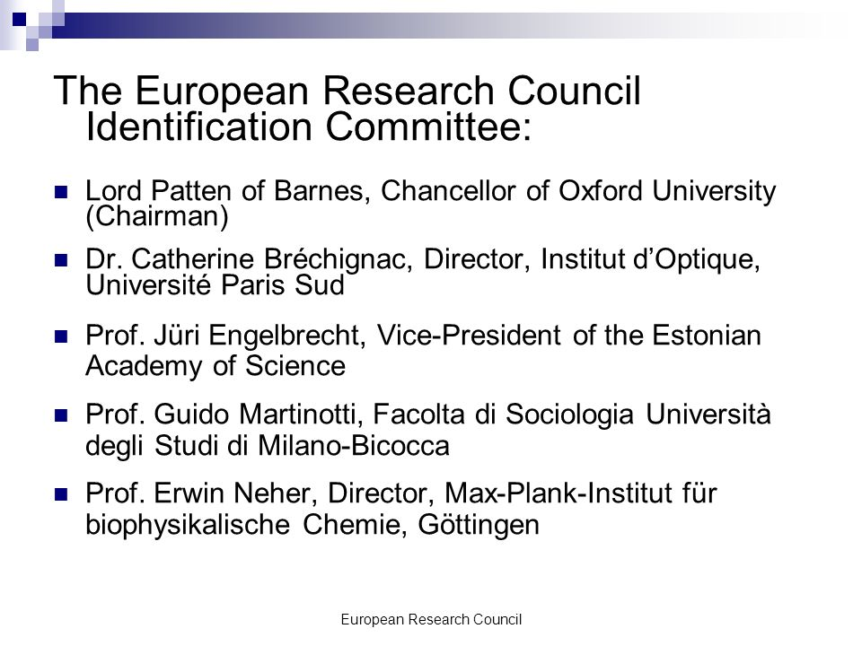 European Research Council The European Research Council Identification Committee: Lord Patten of Barnes, Chancellor of Oxford University (Chairman) Dr.