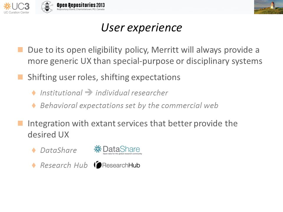 User experience Due to its open eligibility policy, Merritt will always provide a more generic UX than special-purpose or disciplinary systems Shifting user roles, shifting expectations Institutional individual researcher Behavioral expectations set by the commercial web Integration with extant services that better provide the desired UX DataShare Research Hub