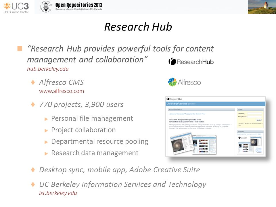 Research Hub Research Hub provides powerful tools for content management and collaboration hub.berkeley.edu Alfresco CMS www.alfresco.com 770 projects, 3,900 users Personal file management Project collaboration Departmental resource pooling Research data management Desktop sync, mobile app, Adobe Creative Suite UC Berkeley Information Services and Technology ist.berkeley.edu