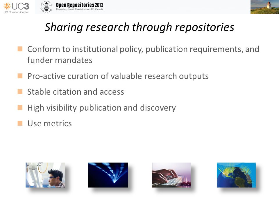 Sharing research through repositories Conform to institutional policy, publication requirements, and funder mandates Pro-active curation of valuable research outputs Stable citation and access High visibility publication and discovery Use metrics