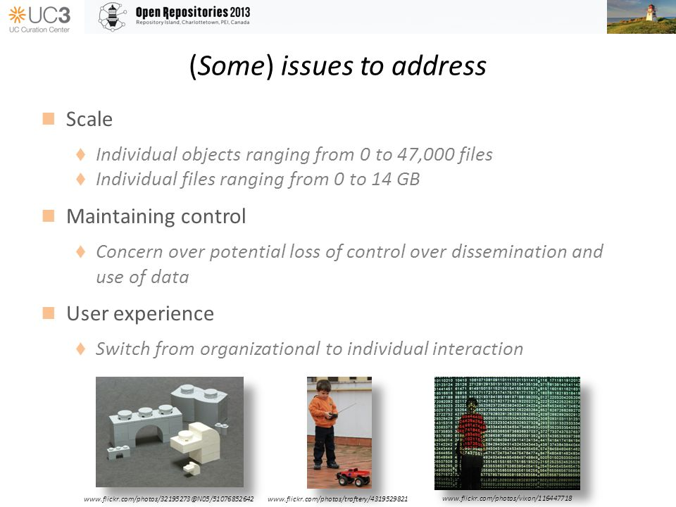 (Some) issues to address Scale Individual objects ranging from 0 to 47,000 files Individual files ranging from 0 to 14 GB Maintaining control Concern over potential loss of control over dissemination and use of data User experience Switch from organizational to individual interaction www.flickr.com/photos/vixon/116447718 www.flickr.com/photos/traftery/4319529821www.flickr.com/photos/32195273@N05/51076852642