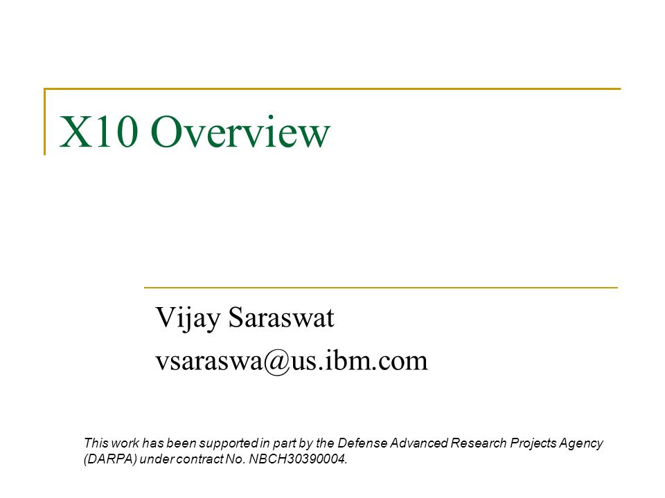 X10 Overview Vijay Saraswat vsaraswa@us.ibm.com This work has been supported in part by the Defense Advanced Research Projects Agency (DARPA) under contract No.