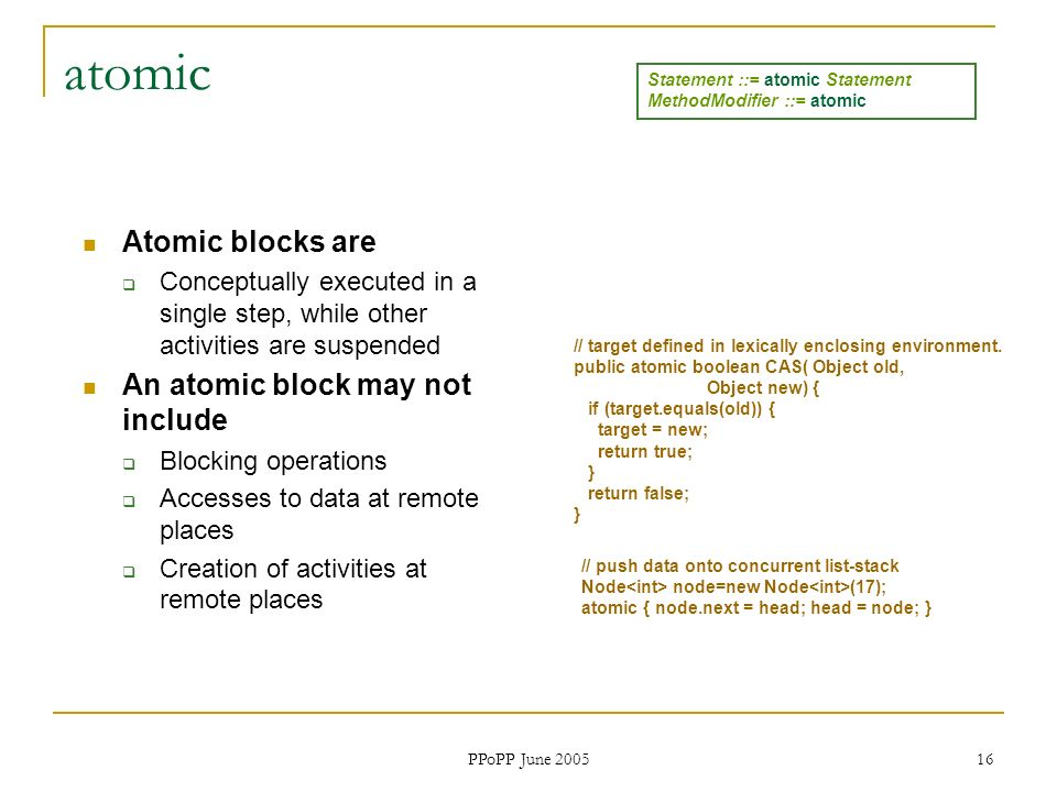 PPoPP June 2005 16 atomic Atomic blocks are Conceptually executed in a single step, while other activities are suspended An atomic block may not include Blocking operations Accesses to data at remote places Creation of activities at remote places // push data onto concurrent list-stack Node node=new Node (17); atomic { node.next = head; head = node; } // target defined in lexically enclosing environment.