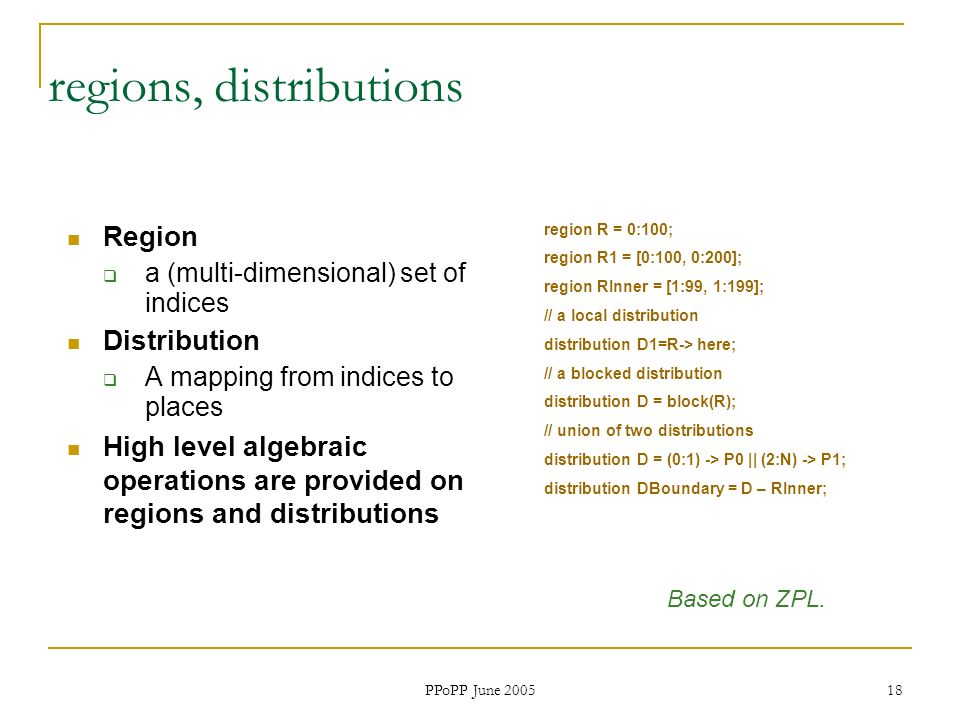 PPoPP June 2005 18 regions, distributions Region a (multi-dimensional) set of indices Distribution A mapping from indices to places High level algebraic operations are provided on regions and distributions region R = 0:100; region R1 = [0:100, 0:200]; region RInner = [1:99, 1:199]; // a local distribution distribution D1=R-> here; // a blocked distribution distribution D = block(R); // union of two distributions distribution D = (0:1) -> P0 || (2:N) -> P1; distribution DBoundary = D – RInner; Based on ZPL.