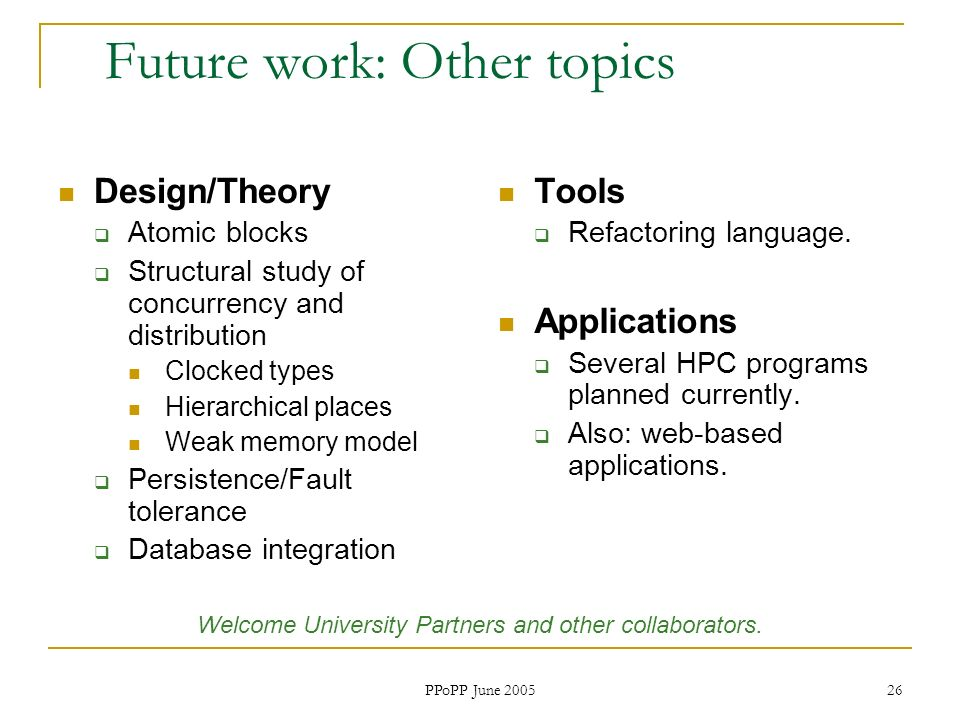 PPoPP June 2005 26 Future work: Other topics Design/Theory Atomic blocks Structural study of concurrency and distribution Clocked types Hierarchical places Weak memory model Persistence/Fault tolerance Database integration Tools Refactoring language.