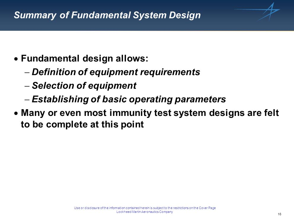 16 Use or disclosure of the information contained herein is subject to the restrictions on the Cover Page Lockheed Martin Aeronautics Company Summary of Fundamental System Design Fundamental design allows: Definition of equipment requirements Selection of equipment Establishing of basic operating parameters Many or even most immunity test system designs are felt to be complete at this point