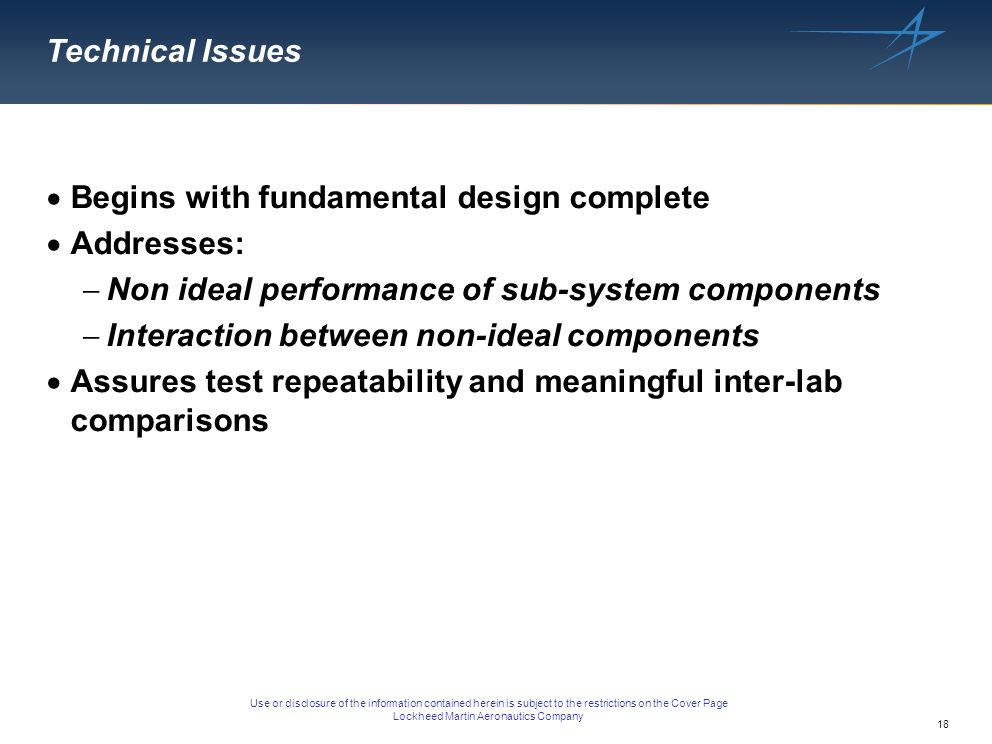 18 Use or disclosure of the information contained herein is subject to the restrictions on the Cover Page Lockheed Martin Aeronautics Company Technical Issues Begins with fundamental design complete Addresses: Non ideal performance of sub-system components Interaction between non-ideal components Assures test repeatability and meaningful inter-lab comparisons