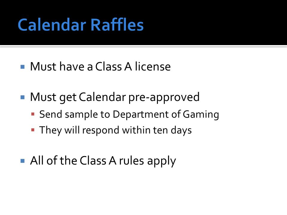 Must have a Class A license Must get Calendar pre-approved Send sample to Department of Gaming They will respond within ten days All of the Class A rules apply