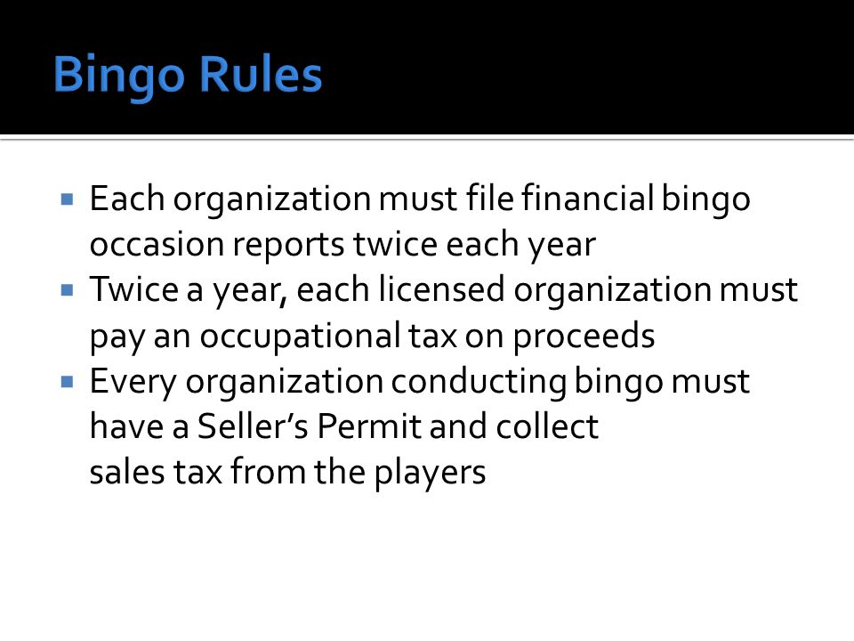 Each organization must file financial bingo occasion reports twice each year Twice a year, each licensed organization must pay an occupational tax on proceeds Every organization conducting bingo must have a Sellers Permit and collect sales tax from the players