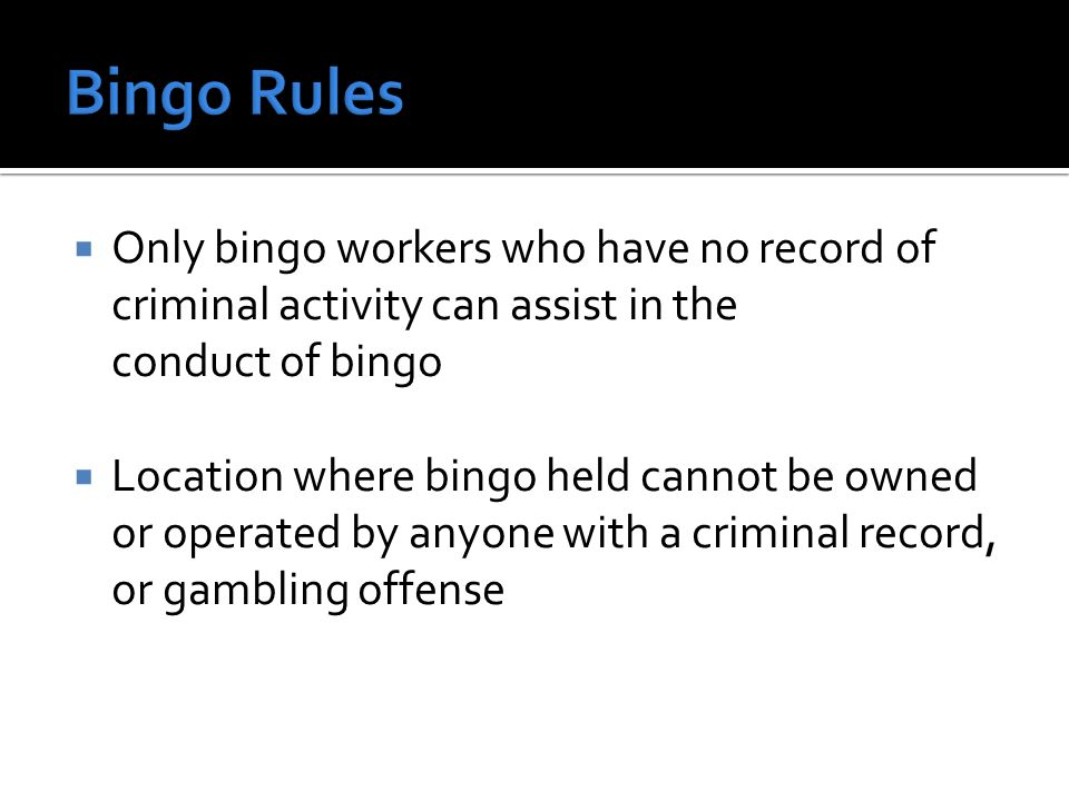 Only bingo workers who have no record of criminal activity can assist in the conduct of bingo Location where bingo held cannot be owned or operated by anyone with a criminal record, or gambling offense