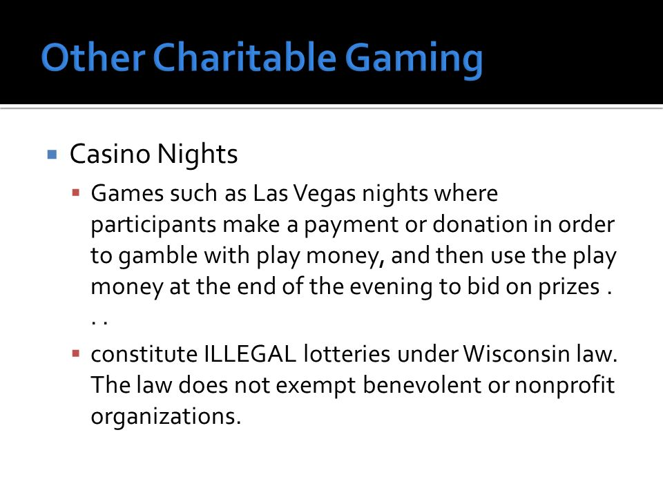 Casino Nights Games such as Las Vegas nights where participants make a payment or donation in order to gamble with play money, and then use the play money at the end of the evening to bid on prizes...