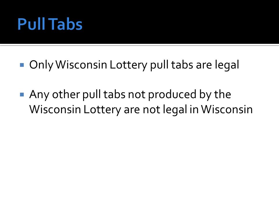 Only Wisconsin Lottery pull tabs are legal Any other pull tabs not produced by the Wisconsin Lottery are not legal in Wisconsin