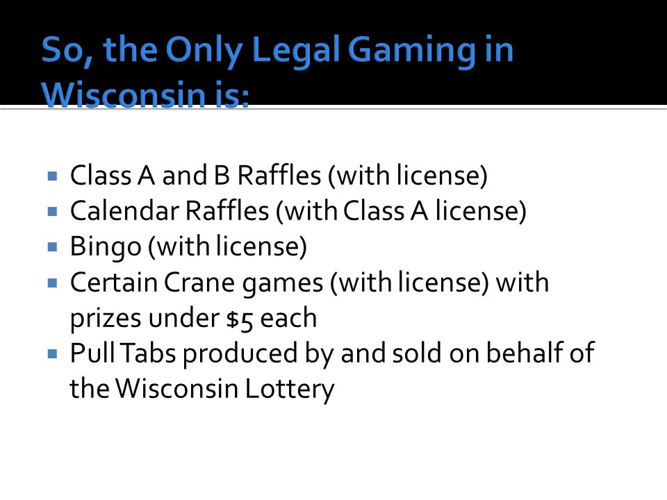 Class A and B Raffles (with license) Calendar Raffles (with Class A license) Bingo (with license) Certain Crane games (with license) with prizes under $5 each Pull Tabs produced by and sold on behalf of the Wisconsin Lottery