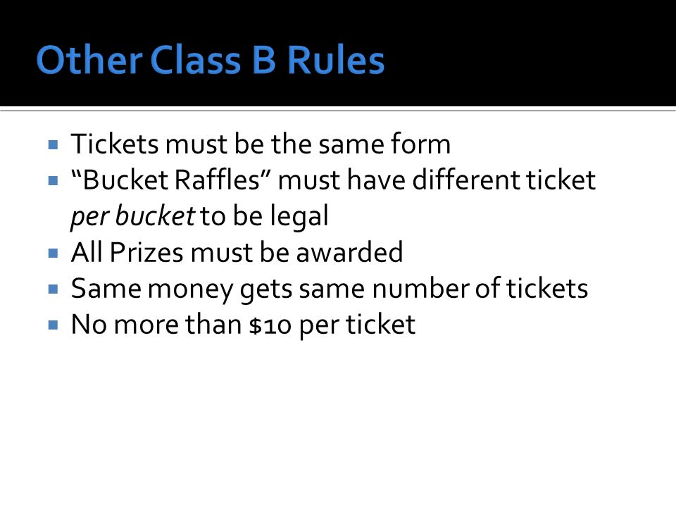 Tickets must be the same form Bucket Raffles must have different ticket per bucket to be legal All Prizes must be awarded Same money gets same number of tickets No more than $10 per ticket