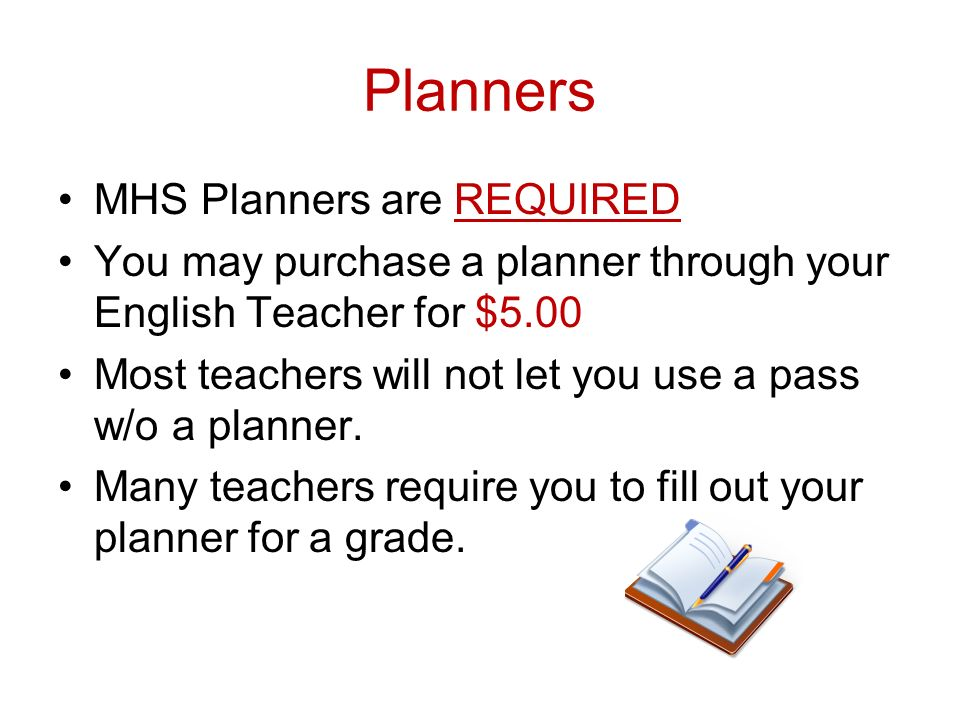Planners MHS Planners are REQUIRED You may purchase a planner through your English Teacher for $5.00 Most teachers will not let you use a pass w/o a planner.