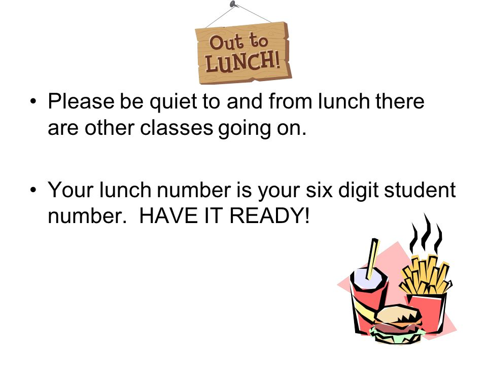 Please be quiet to and from lunch there are other classes going on.