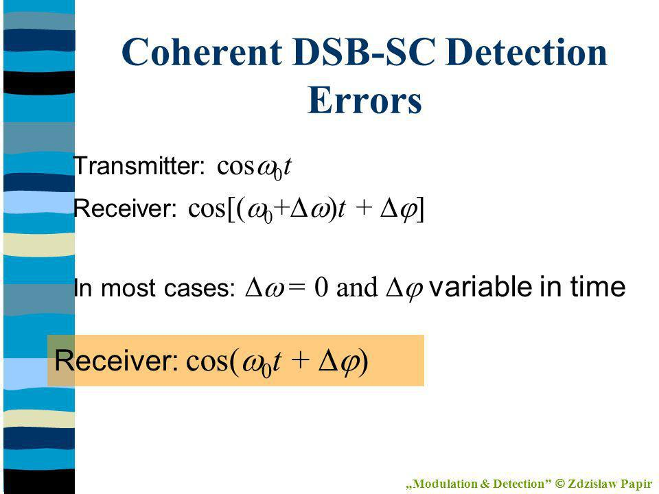 Transmitter: cos 0 t Receiver: cos[( 0 + )t + ] In most cases: = 0 and variable in time Receiver: cos( 0 t + ) Coherent DSB-SC Detection Errors Modulation & Detection Zdzisław Papir