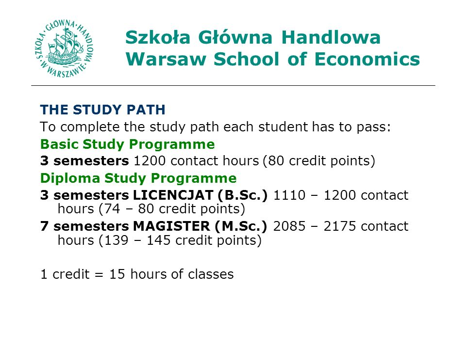 Szkoła Główna Handlowa Warsaw School of Economics THE STUDY PATH To complete the study path each student has to pass: Basic Study Programme 3 semesters1200 contact hours (80 credit points) Diploma Study Programme 3 semesters LICENCJAT (B.Sc.)1110 – 1200 contact hours (74 – 80 credit points) 7 semesters MAGISTER (M.Sc.)2085 – 2175 contact hours (139 – 145 credit points) 1 credit = 15 hours of classes