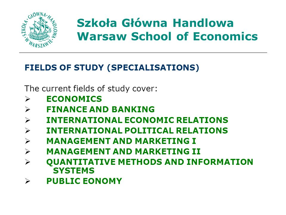 FIELDS OF STUDY (SPECIALISATIONS) The current fields of study cover: ECONOMICS FINANCE AND BANKING INTERNATIONAL ECONOMIC RELATIONS INTERNATIONAL POLITICAL RELATIONS MANAGEMENT AND MARKETING I MANAGEMENT AND MARKETING II QUANTITATIVE METHODS AND INFORMATION SYSTEMS PUBLIC EONOMY