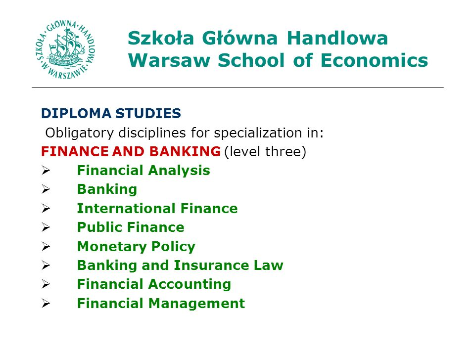 Szkoła Główna Handlowa Warsaw School of Economics DIPLOMA STUDIES Obligatory disciplines for specialization in: FINANCE AND BANKING (level three) Financial Analysis Banking International Finance Public Finance Monetary Policy Banking and Insurance Law Financial Accounting Financial Management