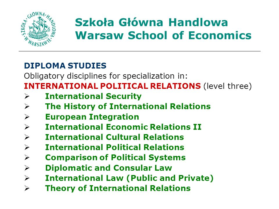 Szkoła Główna Handlowa Warsaw School of Economics DIPLOMA STUDIES Obligatory disciplines for specialization in: INTERNATIONAL POLITICAL RELATIONS (level three) International Security The History of International Relations European Integration International Economic Relations II International Cultural Relations International Political Relations Comparison of Political Systems Diplomatic and Consular Law International Law (Public and Private) Theory of International Relations