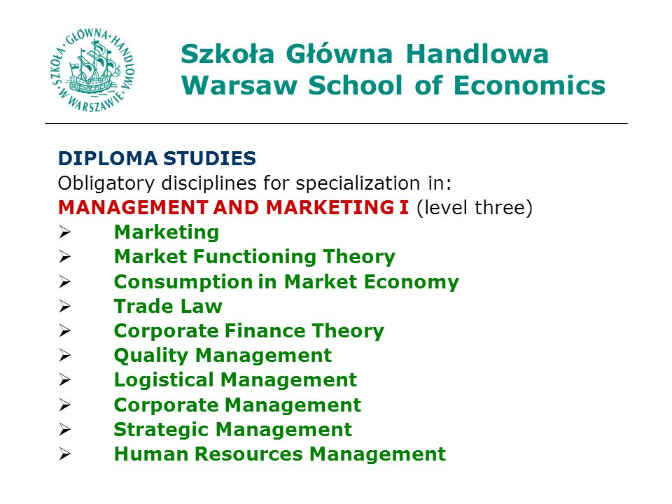 Szkoła Główna Handlowa Warsaw School of Economics DIPLOMA STUDIES Obligatory disciplines for specialization in: MANAGEMENT AND MARKETING I (level three) Marketing Market Functioning Theory Consumption in Market Economy Trade Law Corporate Finance Theory Quality Management Logistical Management Corporate Management Strategic Management Human Resources Management