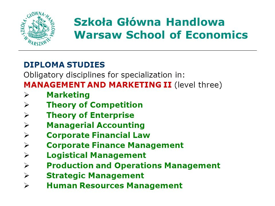 Szkoła Główna Handlowa Warsaw School of Economics DIPLOMA STUDIES Obligatory disciplines for specialization in: MANAGEMENT AND MARKETING II (level three) Marketing Theory of Competition Theory of Enterprise Managerial Accounting Corporate Financial Law Corporate Finance Management Logistical Management Production and Operations Management Strategic Management Human Resources Management
