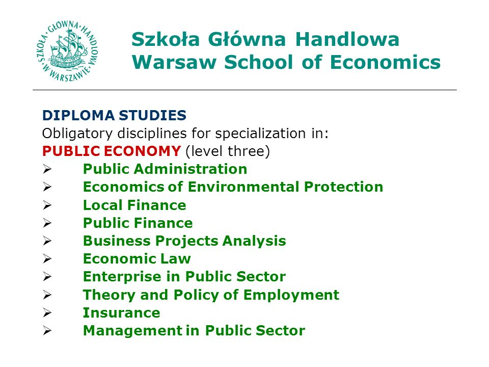 Szkoła Główna Handlowa Warsaw School of Economics DIPLOMA STUDIES Obligatory disciplines for specialization in: PUBLIC ECONOMY (level three) Public Administration Economics of Environmental Protection Local Finance Public Finance Business Projects Analysis Economic Law Enterprise in Public Sector Theory and Policy of Employment Insurance Management in Public Sector