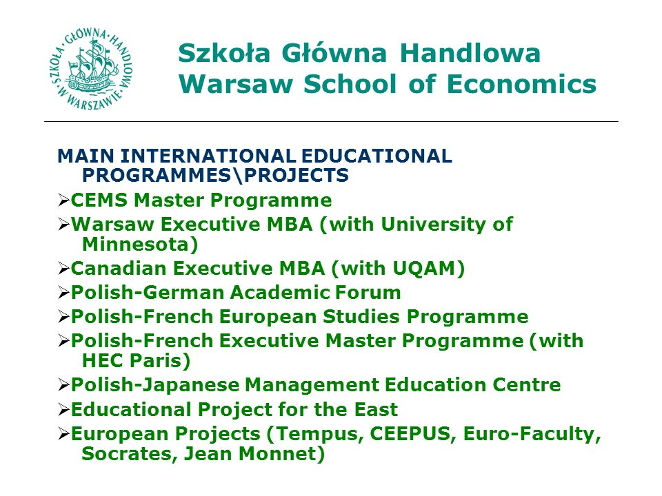 Szkoła Główna Handlowa Warsaw School of Economics MAIN INTERNATIONAL EDUCATIONAL PROGRAMMES\PROJECTS CEMS Master Programme Warsaw Executive MBA (with University of Minnesota) Canadian Executive MBA (with UQAM) Polish-German Academic Forum Polish-French European Studies Programme Polish-French Executive Master Programme (with HEC Paris) Polish-Japanese Management Education Centre Educational Project for the East European Projects (Tempus, CEEPUS, Euro-Faculty, Socrates, Jean Monnet)