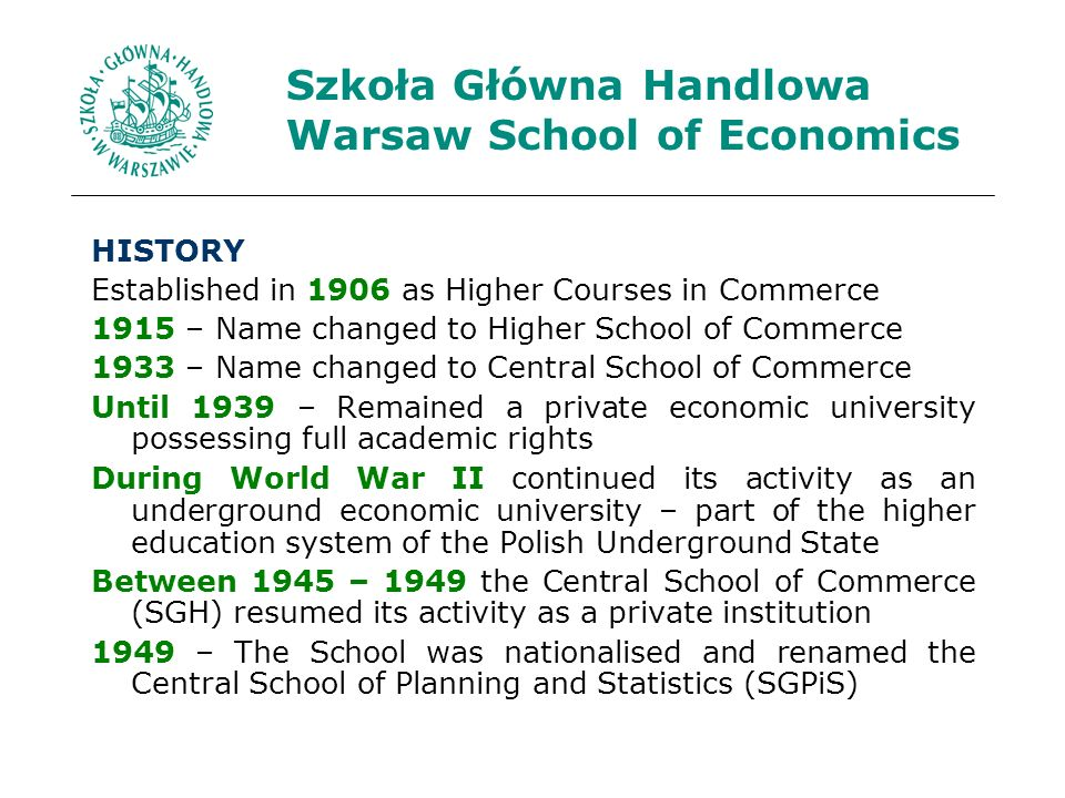 HISTORY Established in 1906 as Higher Courses in Commerce 1915 – Name changed to Higher School of Commerce 1933 – Name changed to Central School of Commerce Until 1939 – Remained a private economic university possessing full academic rights During World War II continued its activity as an underground economic university – part of the higher education system of the Polish Underground State Between 1945 – 1949 the Central School of Commerce (SGH) resumed its activity as a private institution 1949 – The School was nationalised and renamed the Central School of Planning and Statistics (SGPiS)