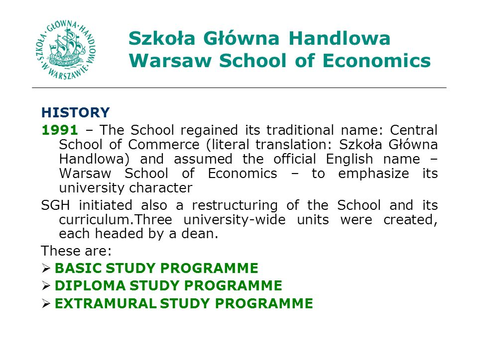 Szkoła Główna Handlowa Warsaw School of Economics HISTORY 1991 – The School regained its traditional name: Central School of Commerce (literal translation: Szkoła Główna Handlowa) and assumed the official English name – Warsaw School of Economics – to emphasize its university character SGH initiated also a restructuring of the School and its curriculum.Three university-wide units were created, each headed by a dean.