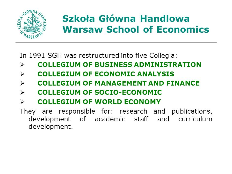 Szkoła Główna Handlowa Warsaw School of Economics In 1991 SGH was restructured into five Collegia: COLLEGIUM OF BUSINESS ADMINISTRATION COLLEGIUM OF ECONOMIC ANALYSIS COLLEGIUM OF MANAGEMENT AND FINANCE COLLEGIUM OF SOCIO-ECONOMIC COLLEGIUM OF WORLD ECONOMY They are responsible for: research and publications, development of academic staff and curriculum development.