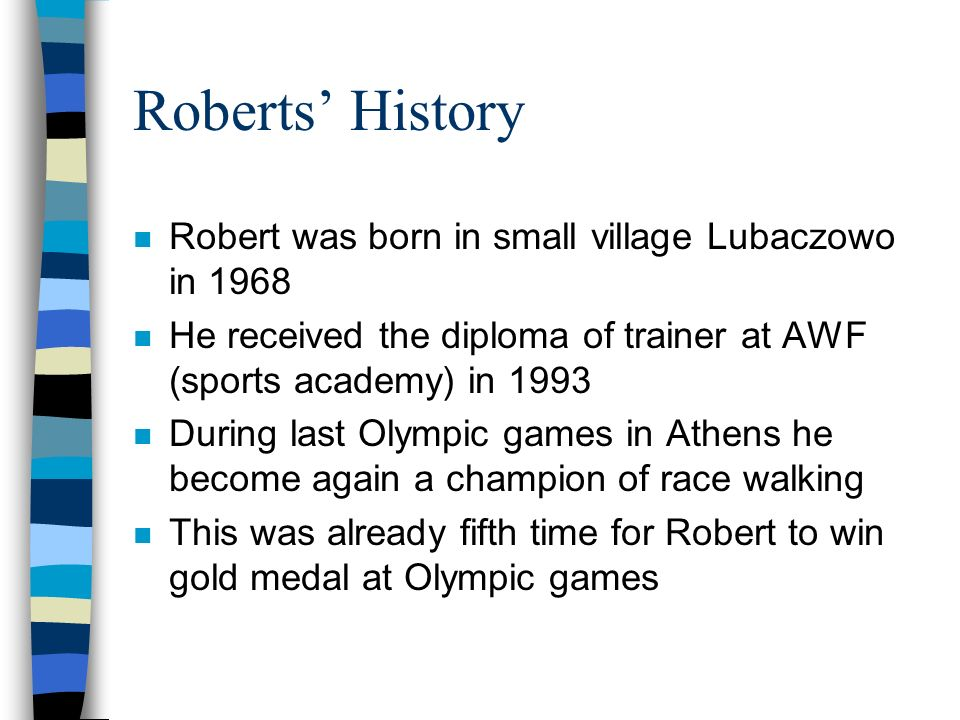 Roberts History n Robert was born in small village Lubaczowo in 1968 n He received the diploma of trainer at AWF (sports academy) in 1993 n During last Olympic games in Athens he become again a champion of race walking n This was already fifth time for Robert to win gold medal at Olympic games