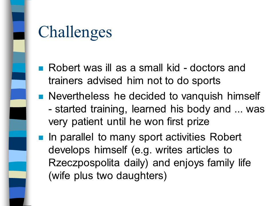 Challenges n Robert was ill as a small kid - doctors and trainers advised him not to do sports n Nevertheless he decided to vanquish himself - started training, learned his body and...