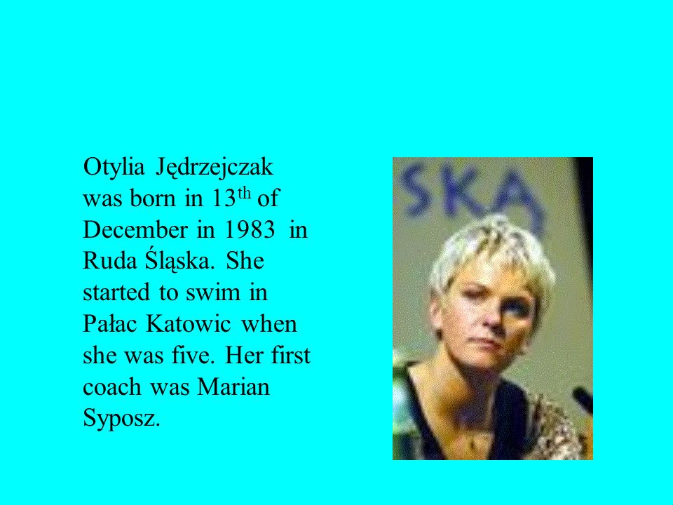 Otylia Jędrzejczak was born in 13 th of December in 1983 in Ruda Śląska.