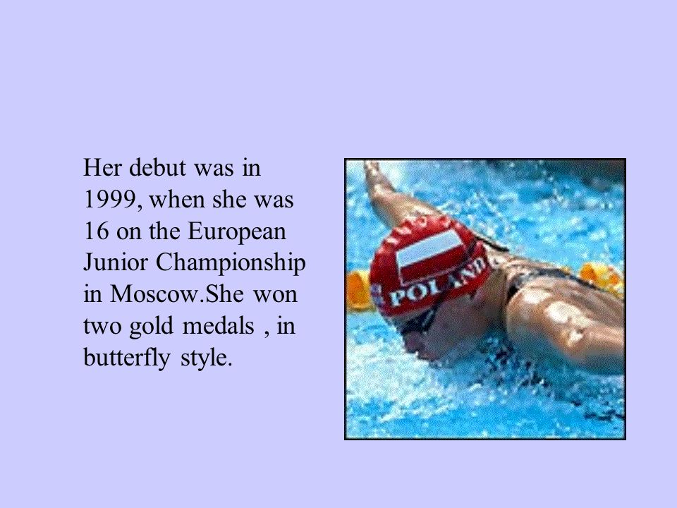 Her debut was in 1999, when she was 16 on the European Junior Championship in Moscow.She won two gold medals, in butterfly style.