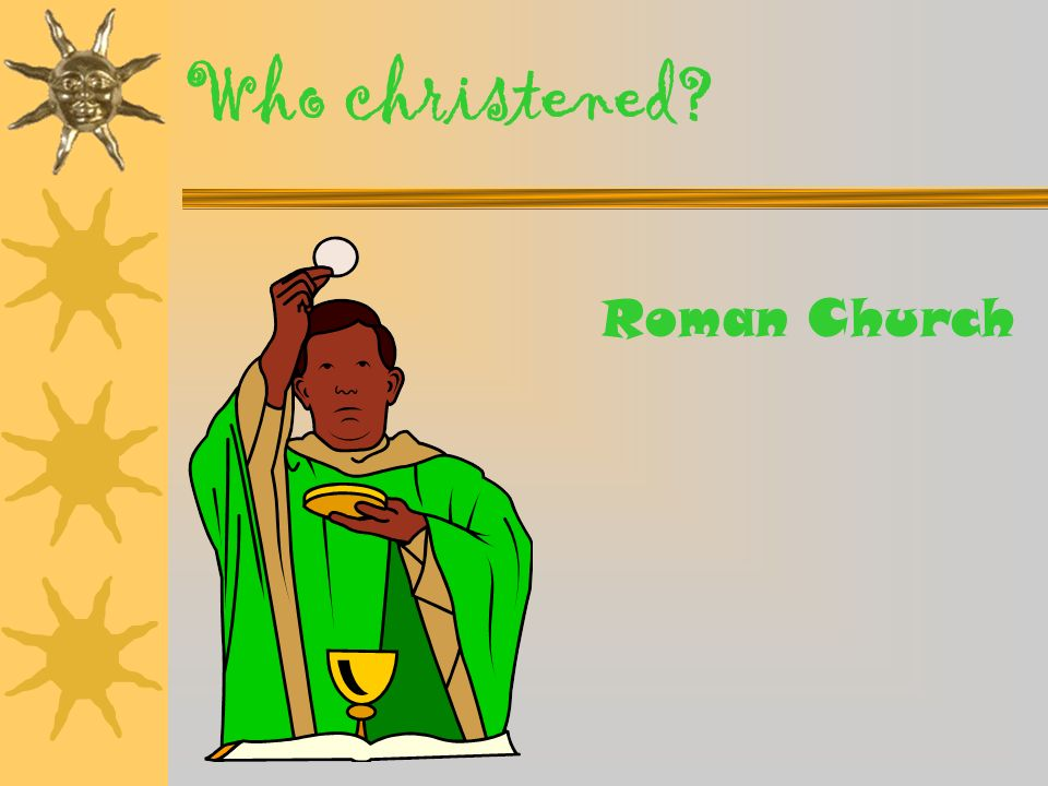 Who christened Roman Church