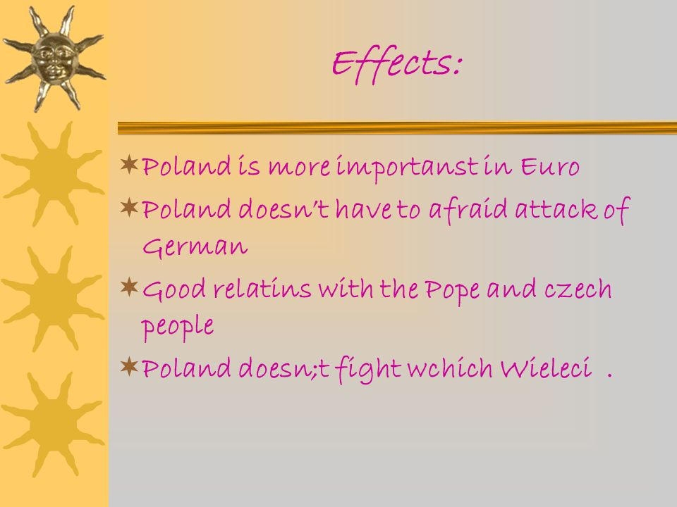 Effects: Poland is more importanst in Euro Poland doesnt have to afraid attack of German Good relatins with the Pope and czech people Poland doesn;t fight wchich Wieleci.