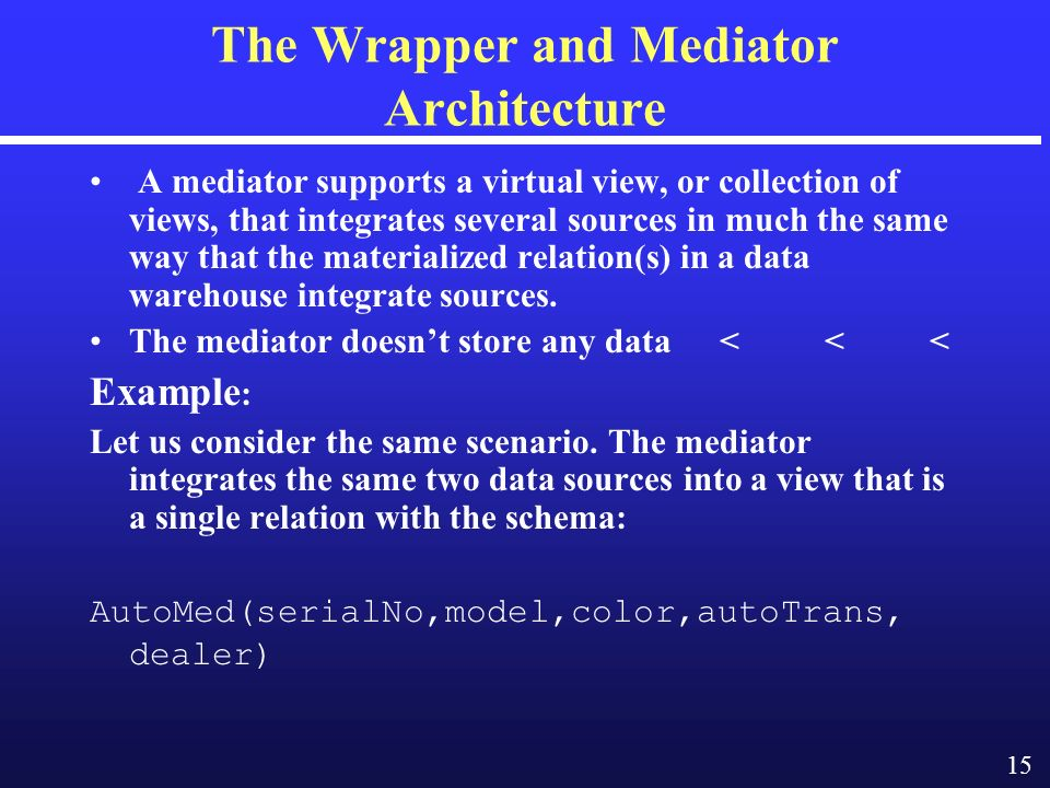15 The Wrapper and Mediator Architecture A mediator supports a virtual view, or collection of views, that integrates several sources in much the same way that the materialized relation(s) in a data warehouse integrate sources.