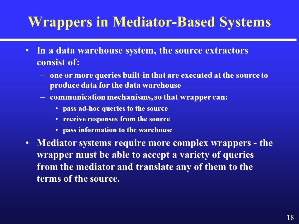 18 Wrappers in Mediator-Based Systems In a data warehouse system, the source extractors consist of: –one or more queries built-in that are executed at the source to produce data for the data warehouse –communication mechanisms, so that wrapper can: pass ad-hoc queries to the source receive responses from the source pass information to the warehouse Mediator systems require more complex wrappers - the wrapper must be able to accept a variety of queries from the mediator and translate any of them to the terms of the source.