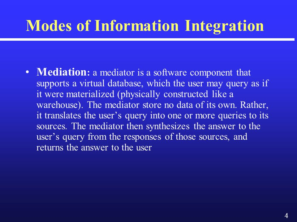 4 Modes of Information Integration Mediation : a mediator is a software component that supports a virtual database, which the user may query as if it were materialized (physically constructed like a warehouse).
