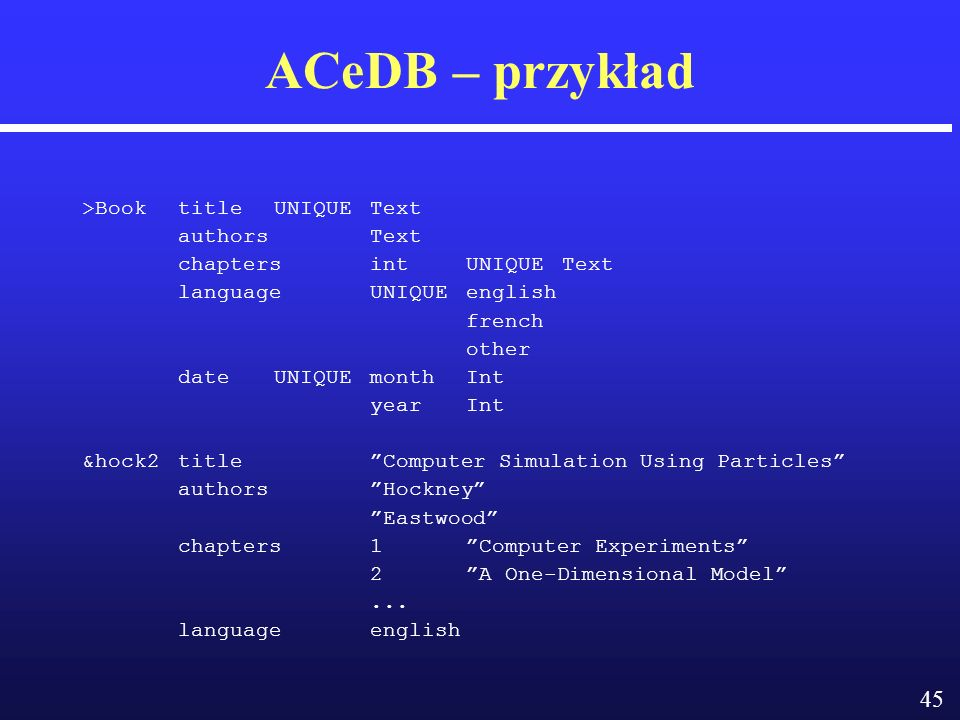 45 ACeDB – przykład >BooktitleUNIQUEText authors Text chapters int UNIQUE Text language UNIQUEenglish french other date UNIQUEmonthInt yearInt &hock2titleComputer Simulation Using Particles authorsHockney Eastwood chapters1Computer Experiments 2A One-Dimensional Model...