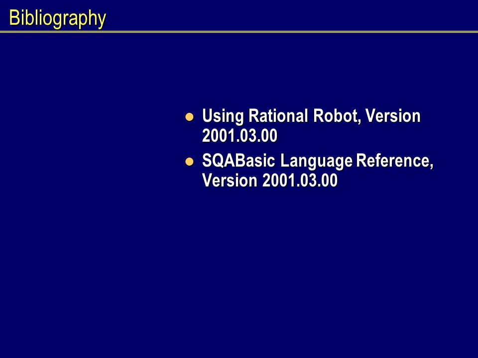 Bibliography Using Rational Robot, Version 2001.03.00 Using Rational Robot, Version 2001.03.00 SQABasic Language Reference, Version 2001.03.00 SQABasic Language Reference, Version 2001.03.00