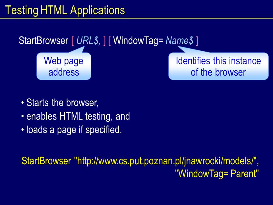 Testing HTML Applications StartBrowser [ URL$, ] [ WindowTag= Name$ ] Starts the browser, enables HTML testing, and loads a page if specified.