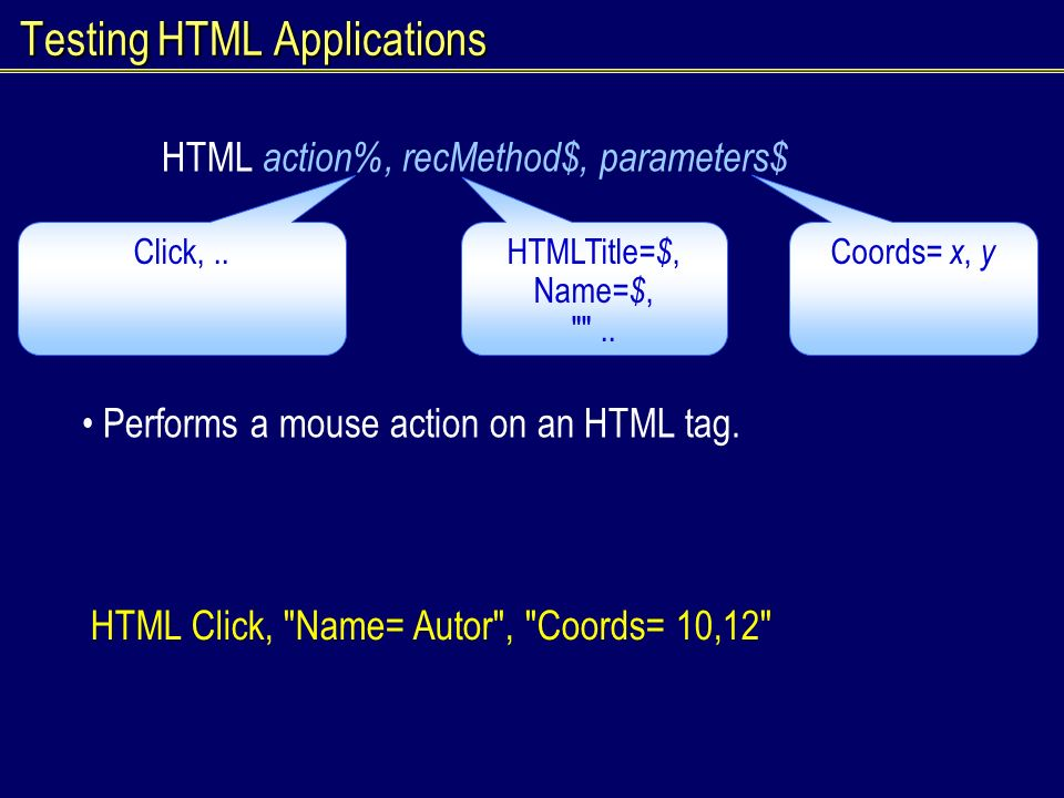 Testing HTML Applications HTML action%, recMethod$, parameters$ Performs a mouse action on an HTML tag.
