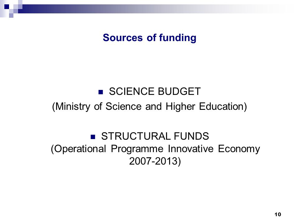 10 Sources of funding SCIENCE BUDGET (Ministry of Science and Higher Education) STRUCTURAL FUNDS (Operational Programme Innovative Economy )