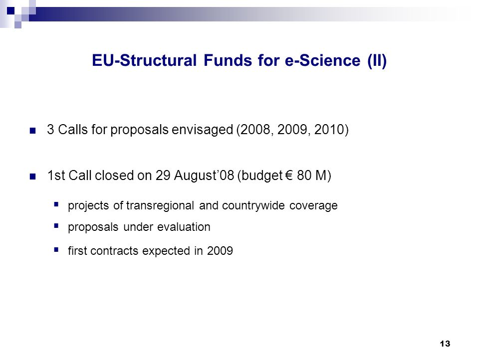 13 3 Calls for proposals envisaged (2008, 2009, 2010) 1st Call closed on 29 August08 (budget 80 M) projects of transregional and countrywide coverage proposals under evaluation first contracts expected in 2009 EU-Structural Funds for e-Science (II)