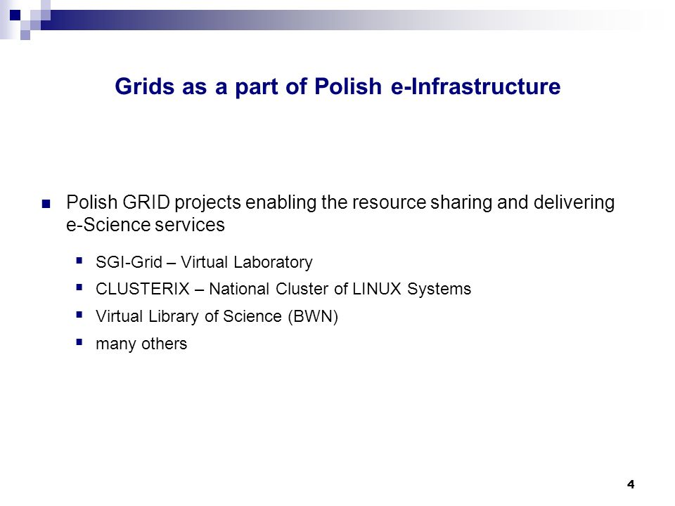 4 Polish GRID projects enabling the resource sharing and delivering e-Science services SGI-Grid – Virtual Laboratory CLUSTERIX – National Cluster of LINUX Systems Virtual Library of Science (BWN) many others Grids as a part of Polish e-Infrastructure