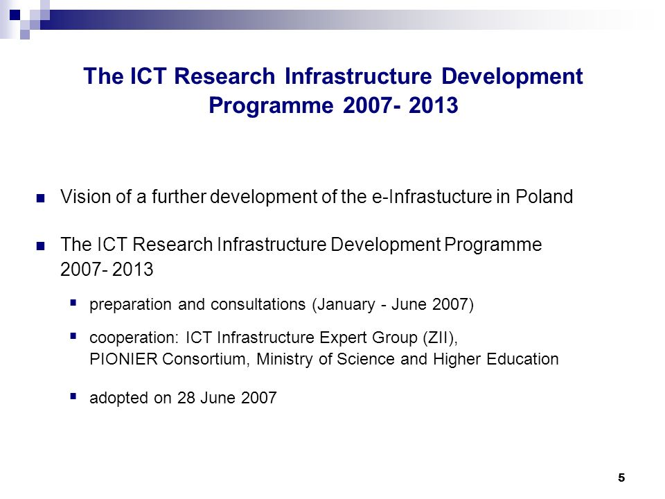 5 The ICT Research Infrastructure Development Programme Vision of a further development of the e-Infrastucture in Poland The ICT Research Infrastructure Development Programme preparation and consultations (January - June 2007) cooperation: ICT Infrastructure Expert Group (ZII), PIONIER Consortium, Ministry of Science and Higher Education adopted on 28 June 2007