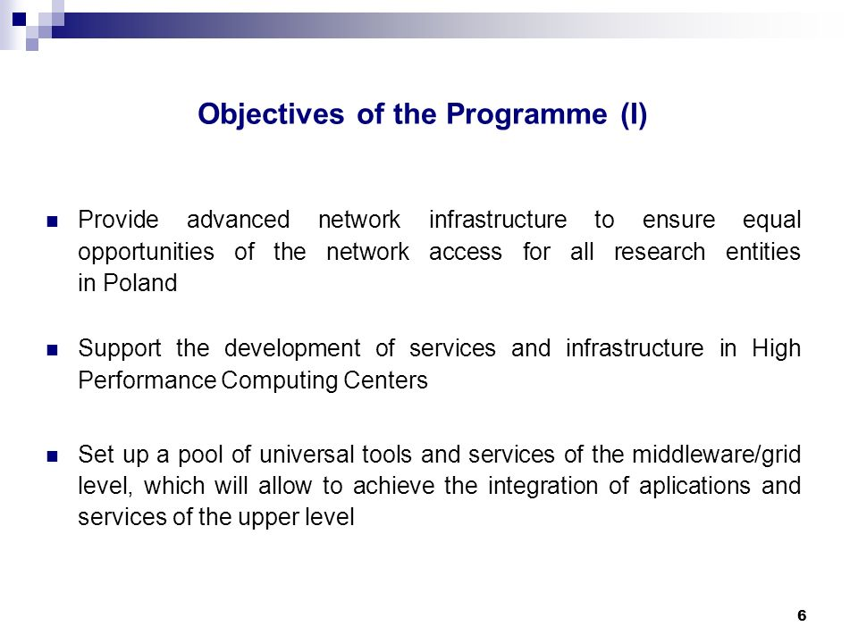 6 Objectives of the Programme (I) Provide advanced network infrastructure to ensure equal opportunities of the network access for all research entities in Poland Support the development of services and infrastructure in High Performance Computing Centers Set up a pool of universal tools and services of the middleware/grid level, which will allow to achieve the integration of aplications and services of the upper level